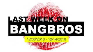 Last Week On BANGBROS.COM – 12/08/2018 – 12/14/2018